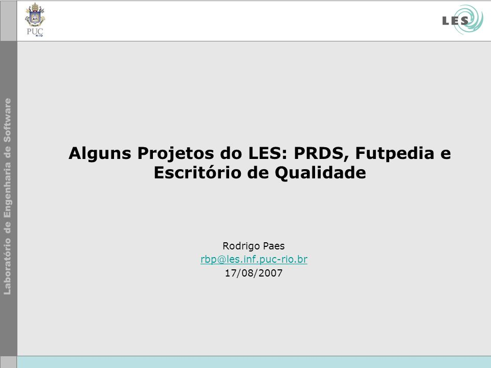 Alguns Projetos do LES: PRDS, Futpedia e Escritório de Qualidade Rodrigo Paes rbp@les.inf.puc-rio.br 17/08/2007