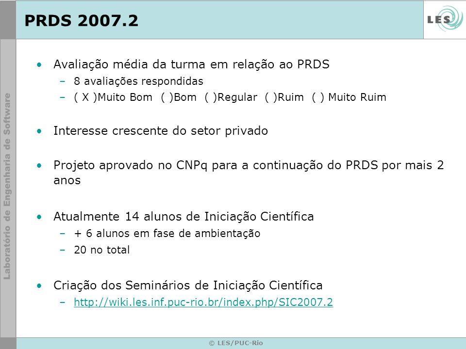 © LES/PUC-Rio PRDS 2007.2 Avaliação média da turma em relação ao PRDS –8 avaliações respondidas –( X )Muito Bom ( )Bom ( )Regular ( )Ruim ( ) Muito Ruim Interesse crescente do setor privado Projeto aprovado no CNPq para a continuação do PRDS por mais 2 anos Atualmente 14 alunos de Iniciação Científica –+ 6 alunos em fase de ambientação –20 no total Criação dos Seminários de Iniciação Científica –http://wiki.les.inf.puc-rio.br/index.php/SIC2007.2http://wiki.les.inf.puc-rio.br/index.php/SIC2007.2