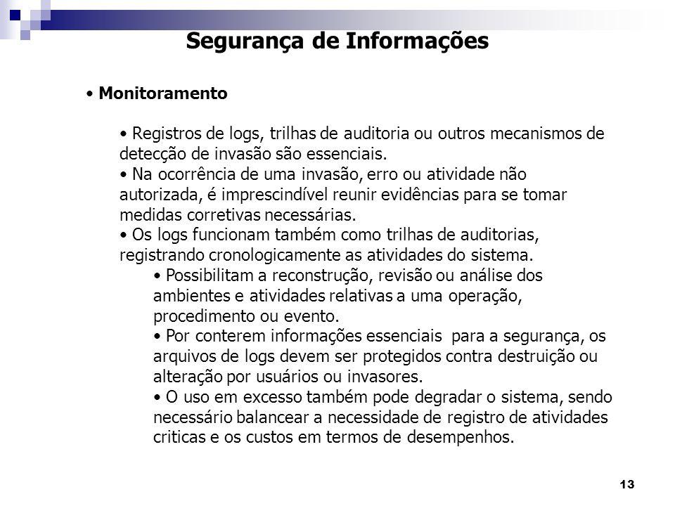 13 Segurança de Informações Monitoramento Registros de logs, trilhas de auditoria ou outros mecanismos de detecção de invasão são essenciais. Na ocorr