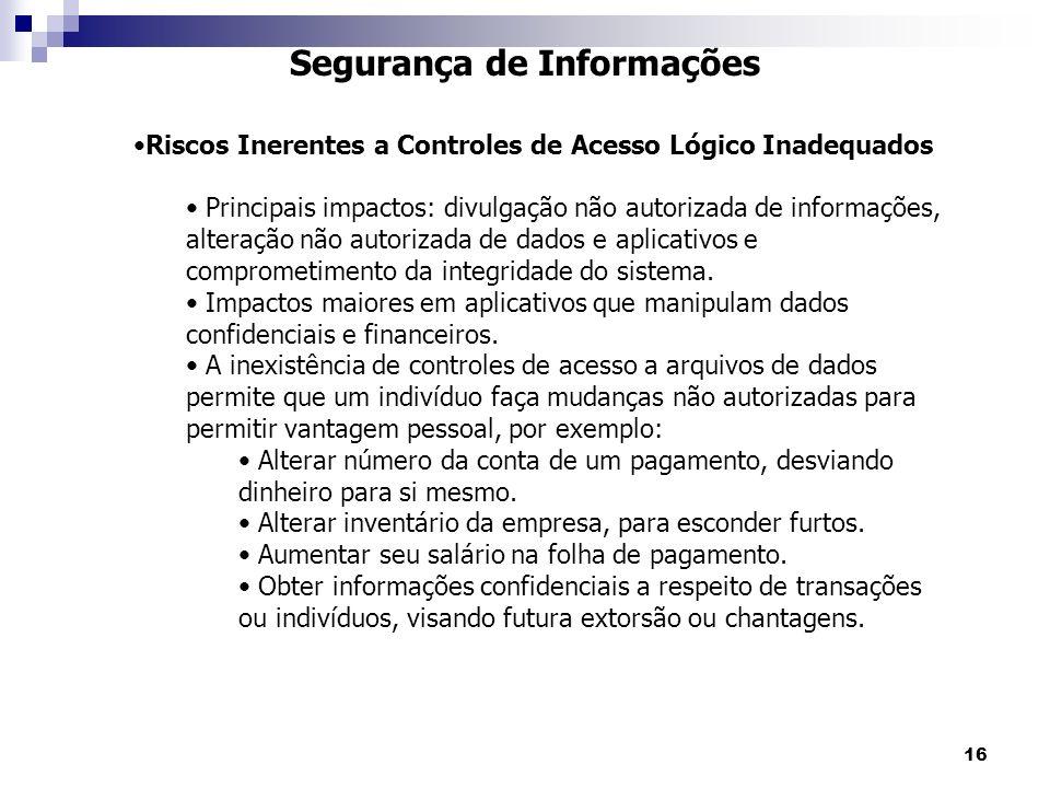 16 Segurança de Informações Riscos Inerentes a Controles de Acesso Lógico Inadequados Principais impactos: divulgação não autorizada de informações, a