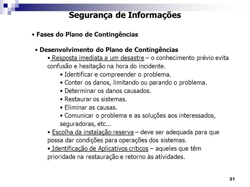 31 Segurança de Informações Fases do Plano de Contingências Desenvolvimento do Plano de Contingências Resposta imediata a um desastre – o conhecimento prévio evita confusão e hesitação na hora do incidente.