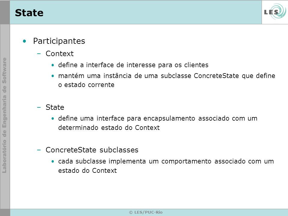 © LES/PUC-Rio State Participantes –Context define a interface de interesse para os clientes mantém uma instância de uma subclasse ConcreteState que de