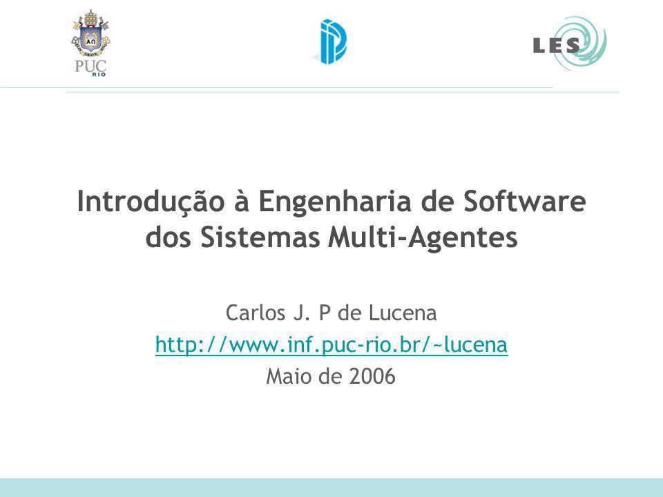 Introdução à Engenharia de Software dos Sistemas Multi-Agentes Carlos J. P de Lucena http://www.inf.puc-rio.br/~lucena Maio de 2006