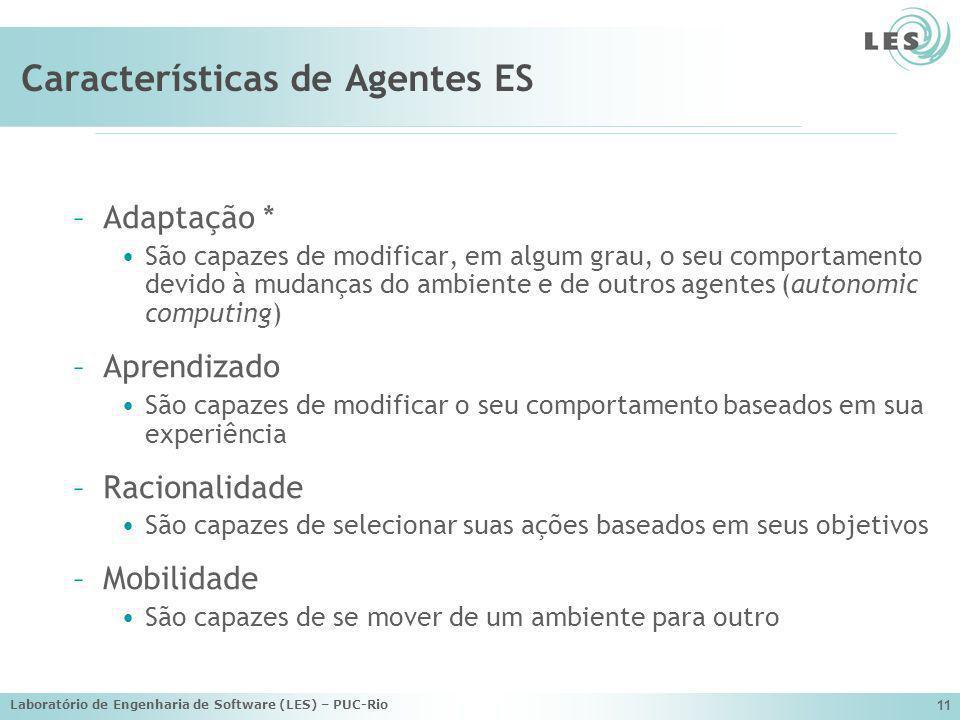 Laboratório de Engenharia de Software (LES) – PUC-Rio 11 Características de Agentes ES –Adaptação * São capazes de modificar, em algum grau, o seu com
