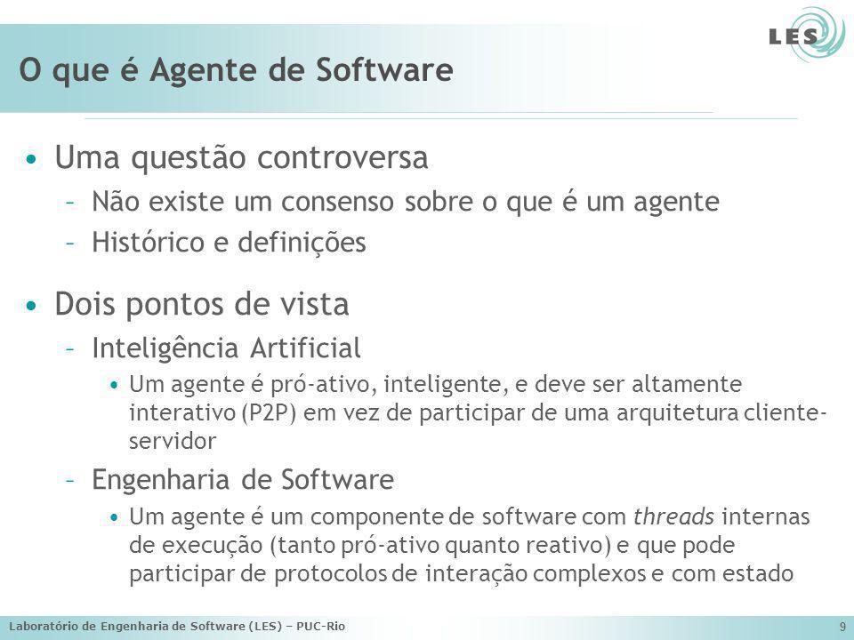 Laboratório de Engenharia de Software (LES) – PUC-Rio 9 O que é Agente de Software Uma questão controversa –Não existe um consenso sobre o que é um ag
