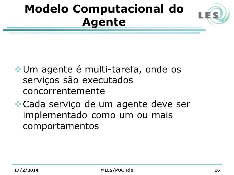 Modelo Computacional do Agente Um agente é multi-tarefa, onde os serviços são executados concorrentemente Cada serviço de um agente deve ser implementado como um ou mais comportamentos 17/2/2014@LES/PUC-Rio16