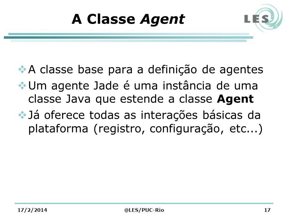 A Classe Agent A classe base para a definição de agentes Um agente Jade é uma instância de uma classe Java que estende a classe Agent Já oferece todas as interações básicas da plataforma (registro, configuração, etc...) 17/2/2014@LES/PUC-Rio17