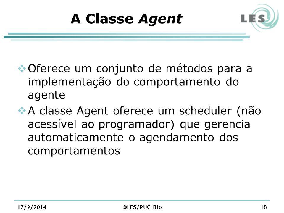 A Classe Agent Oferece um conjunto de métodos para a implementação do comportamento do agente A classe Agent oferece um scheduler (não acessível ao programador) que gerencia automaticamente o agendamento dos comportamentos 17/2/2014@LES/PUC-Rio18