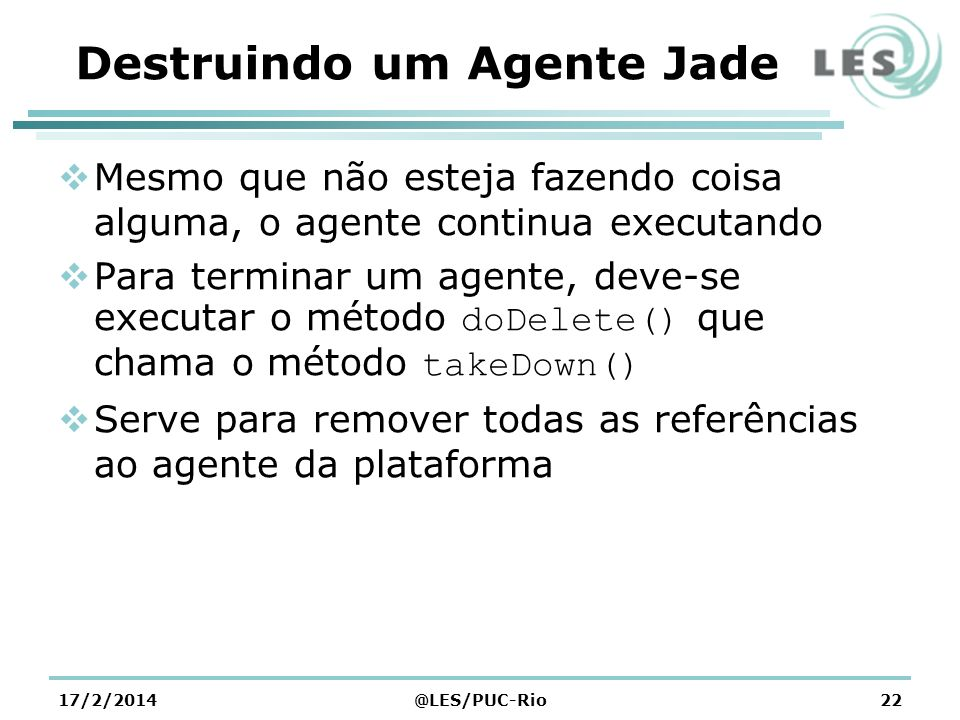 Destruindo um Agente Jade Mesmo que não esteja fazendo coisa alguma, o agente continua executando Para terminar um agente, deve-se executar o método doDelete() que chama o método takeDown() Serve para remover todas as referências ao agente da plataforma 17/2/2014@LES/PUC-Rio22