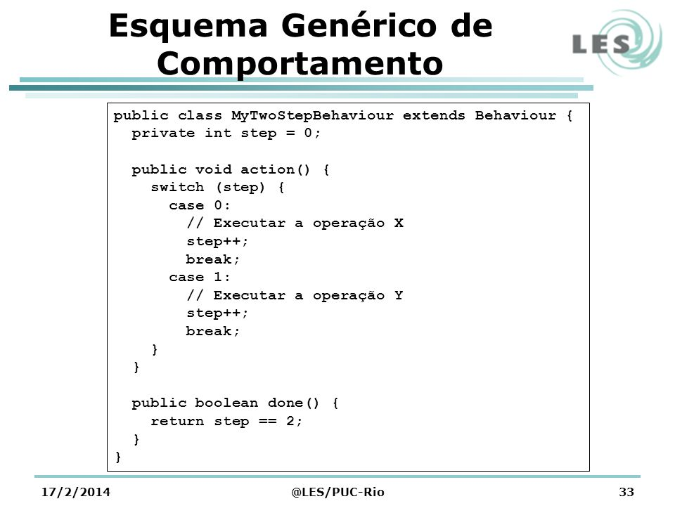 Esquema Genérico de Comportamento 17/2/2014@LES/PUC-Rio33 public class MyTwoStepBehaviour extends Behaviour { private int step = 0; public void action() { switch (step) { case 0: // Executar a operação X step++; break; case 1: // Executar a operação Y step++; break; } public boolean done() { return step == 2; }