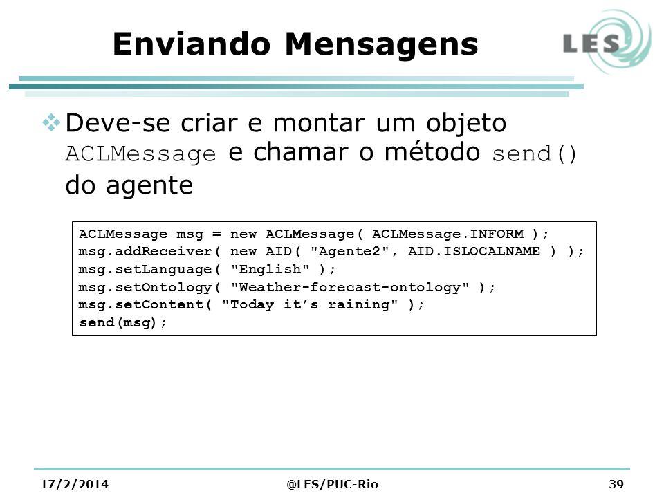 Enviando Mensagens Deve-se criar e montar um objeto ACLMessage e chamar o método send() do agente 17/2/2014@LES/PUC-Rio39 ACLMessage msg = new ACLMessage( ACLMessage.INFORM ); msg.addReceiver( new AID( Agente2 , AID.ISLOCALNAME ) ); msg.setLanguage( English ); msg.setOntology( Weather-forecast-ontology ); msg.setContent( Today its raining ); send(msg);
