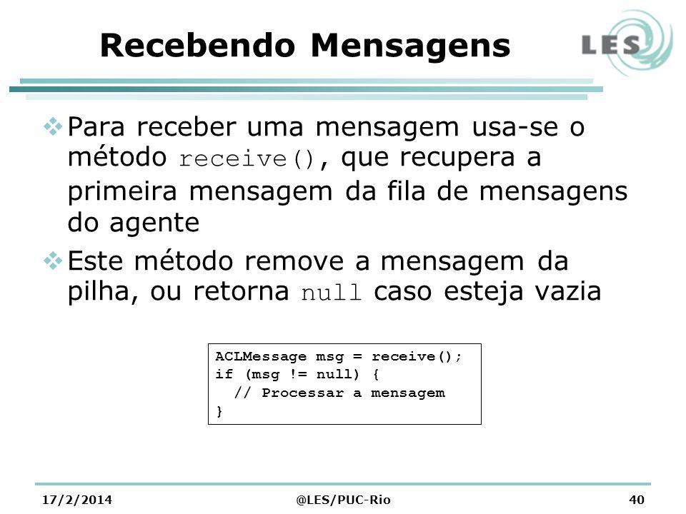 Recebendo Mensagens Para receber uma mensagem usa-se o método receive(), que recupera a primeira mensagem da fila de mensagens do agente Este método remove a mensagem da pilha, ou retorna null caso esteja vazia 17/2/2014@LES/PUC-Rio40 ACLMessage msg = receive(); if (msg != null) { // Processar a mensagem }