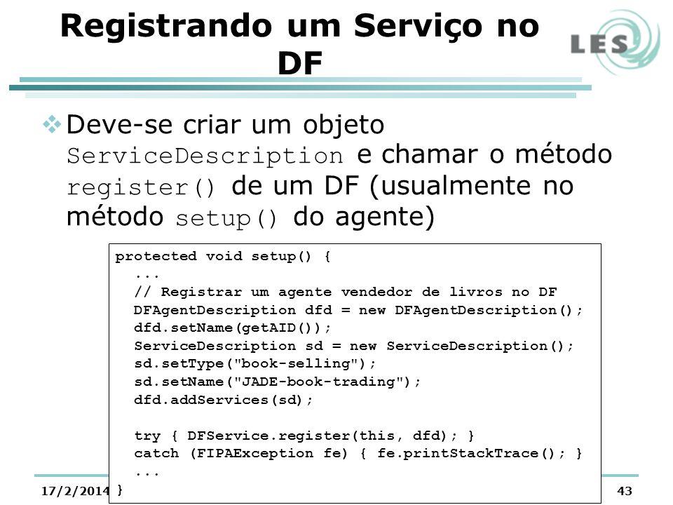 Registrando um Serviço no DF Deve-se criar um objeto ServiceDescription e chamar o método register() de um DF (usualmente no método setup() do agente) 17/2/2014@LES/PUC-Rio43 protected void setup() {...