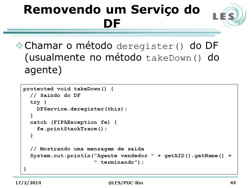 Removendo um Serviço do DF Chamar o método deregister() do DF (usualmente no método takeDown() do agente) 17/2/2014@LES/PUC-Rio44 protected void takeDown() { // Saindo do DF try { DFService.deregister(this); } catch (FIPAException fe) { fe.printStackTrace(); } // Mostrando uma mensagem de saída System.out.println( Agente vendedor + getAID().getName() + terminando ); }