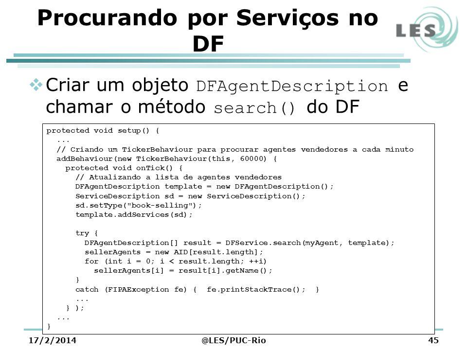 Procurando por Serviços no DF Criar um objeto DFAgentDescription e chamar o método search() do DF 17/2/2014@LES/PUC-Rio45 protected void setup() {...