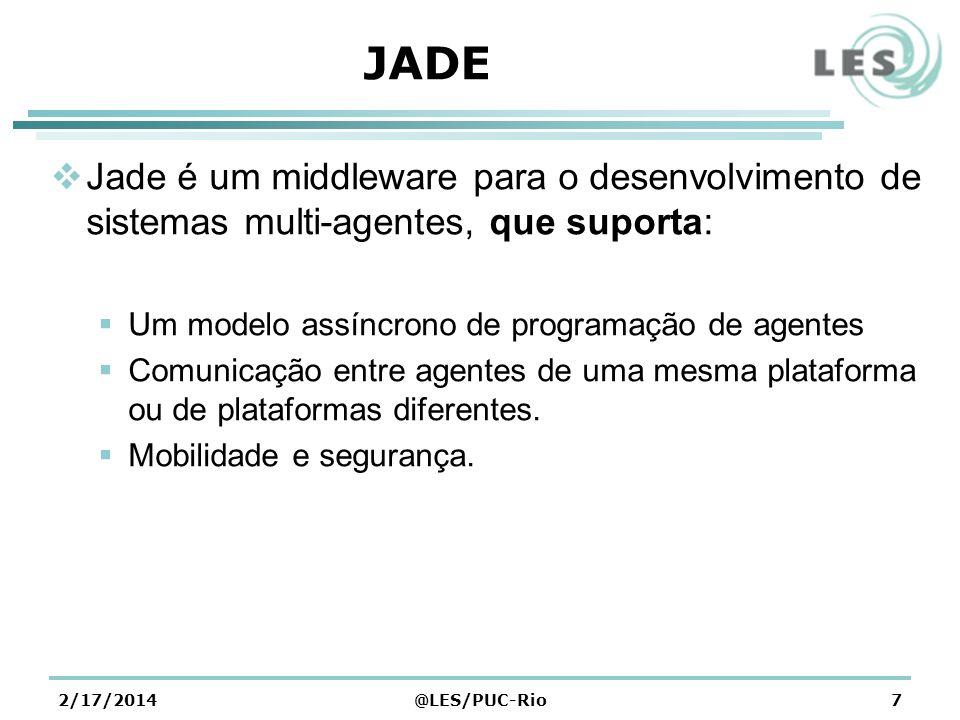 2/17/2014@LES/PUC-Rio7 JADE Jade é um middleware para o desenvolvimento de sistemas multi-agentes, que suporta: Um modelo assíncrono de programação de agentes Comunicação entre agentes de uma mesma plataforma ou de plataformas diferentes.