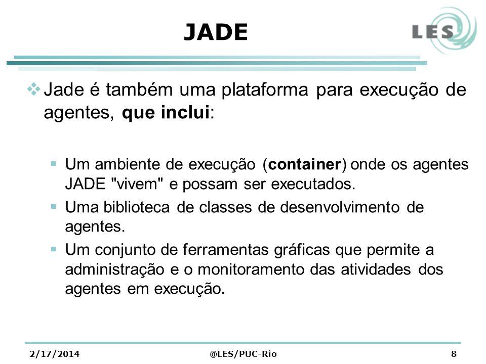 2/17/2014@LES/PUC-Rio8 JADE Jade é também uma plataforma para execução de agentes, que inclui: Um ambiente de execução (container) onde os agentes JADE vivem e possam ser executados.