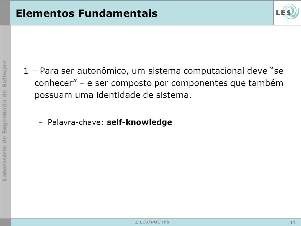 12 © LES/PUC-Rio Elementos Fundamentais 1 – Para ser autonômico, um sistema computacional deve se conhecer – e ser composto por componentes que também possuam uma identidade de sistema.