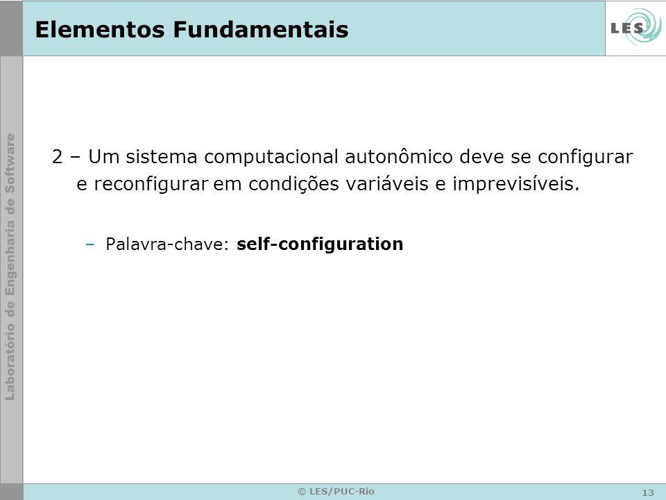 13 © LES/PUC-Rio Elementos Fundamentais 2 – Um sistema computacional autonômico deve se configurar e reconfigurar em condições variáveis e imprevisíveis.