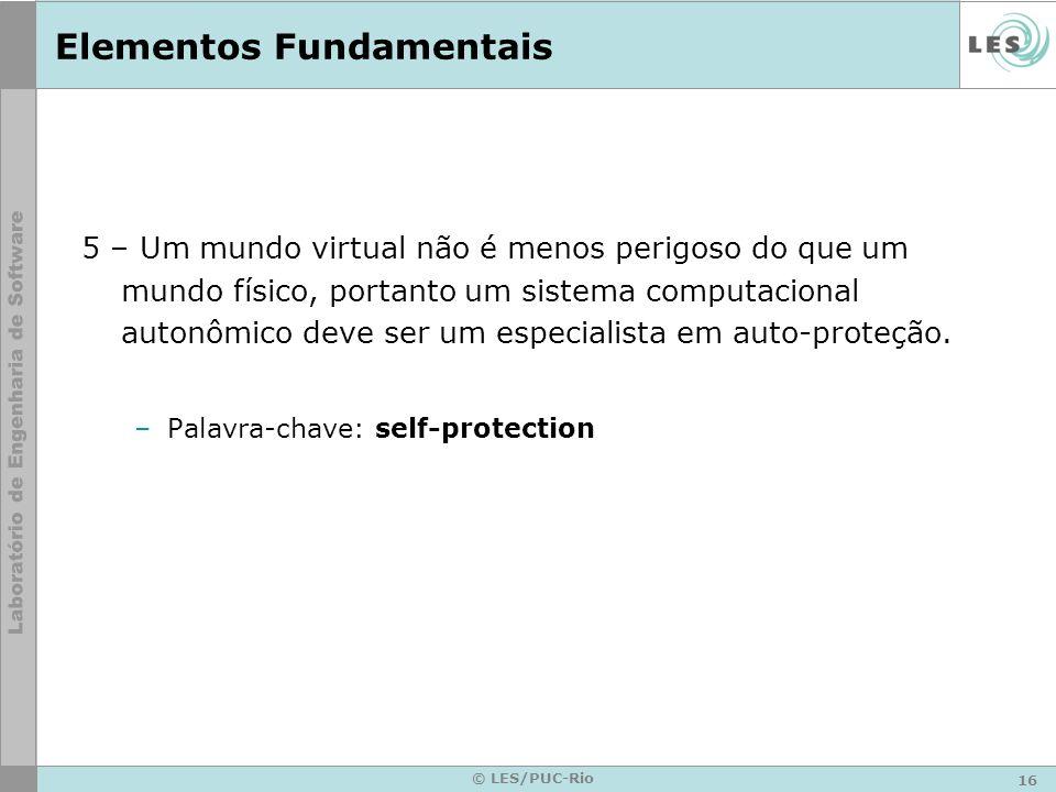 16 © LES/PUC-Rio Elementos Fundamentais 5 – Um mundo virtual não é menos perigoso do que um mundo físico, portanto um sistema computacional autonômico deve ser um especialista em auto-proteção.