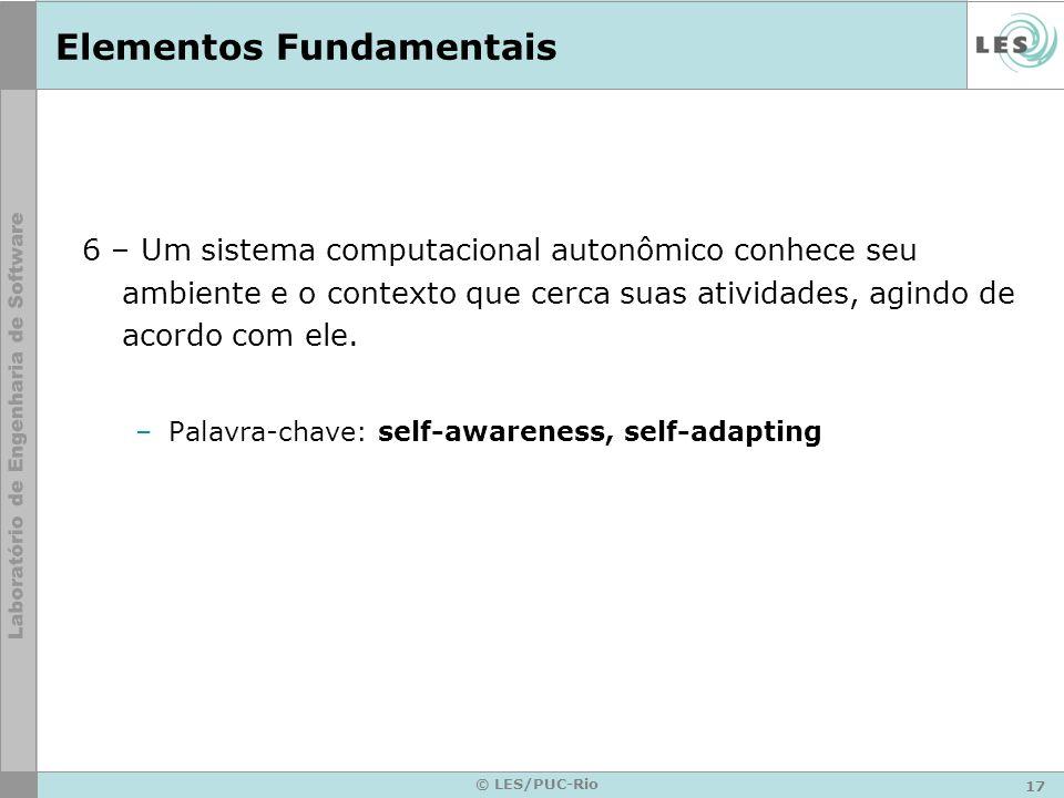 17 © LES/PUC-Rio Elementos Fundamentais 6 – Um sistema computacional autonômico conhece seu ambiente e o contexto que cerca suas atividades, agindo de acordo com ele.