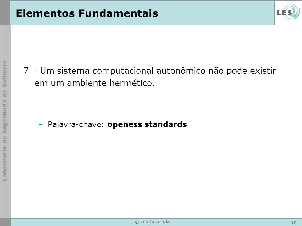 18 © LES/PUC-Rio Elementos Fundamentais 7 – Um sistema computacional autonômico não pode existir em um ambiente hermético.
