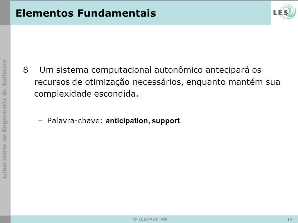 19 © LES/PUC-Rio Elementos Fundamentais 8 – Um sistema computacional autonômico antecipará os recursos de otimização necessários, enquanto mantém sua complexidade escondida.