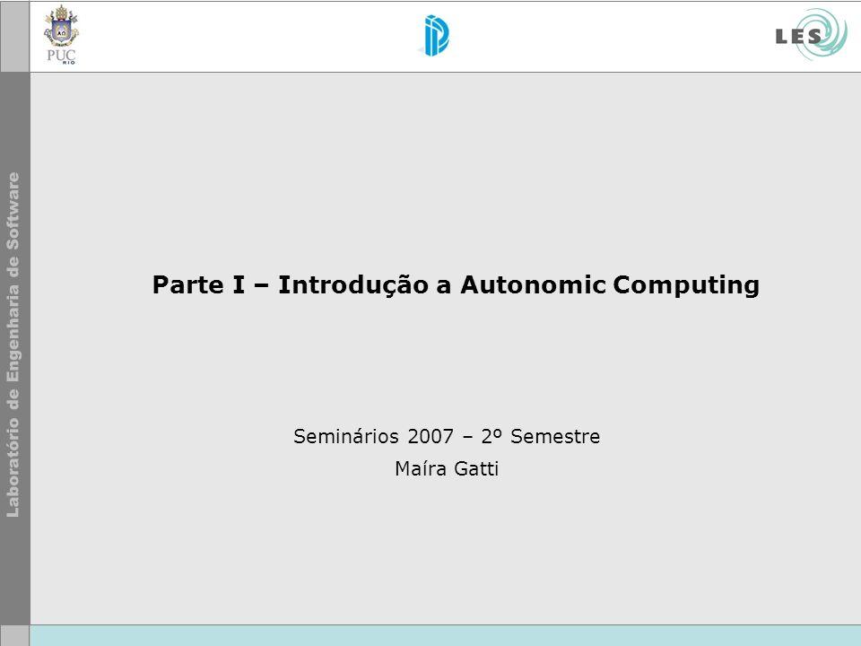 Parte I – Introdução a Autonomic Computing Seminários 2007 – 2º Semestre Maíra Gatti