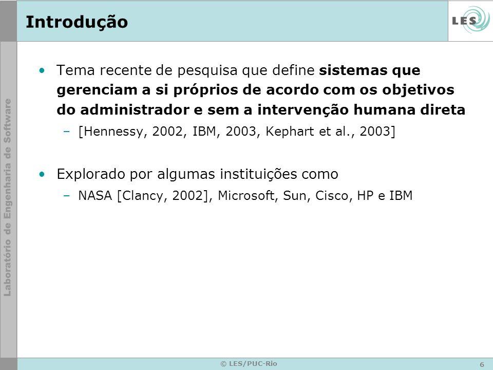 6 © LES/PUC-Rio Introdução Tema recente de pesquisa que define sistemas que gerenciam a si próprios de acordo com os objetivos do administrador e sem a intervenção humana direta –[Hennessy, 2002, IBM, 2003, Kephart et al., 2003] Explorado por algumas instituições como –NASA [Clancy, 2002], Microsoft, Sun, Cisco, HP e IBM