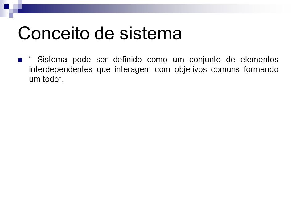 Conceito de sistema Sistema pode ser definido como um conjunto de elementos interdependentes que interagem com objetivos comuns formando um todo.