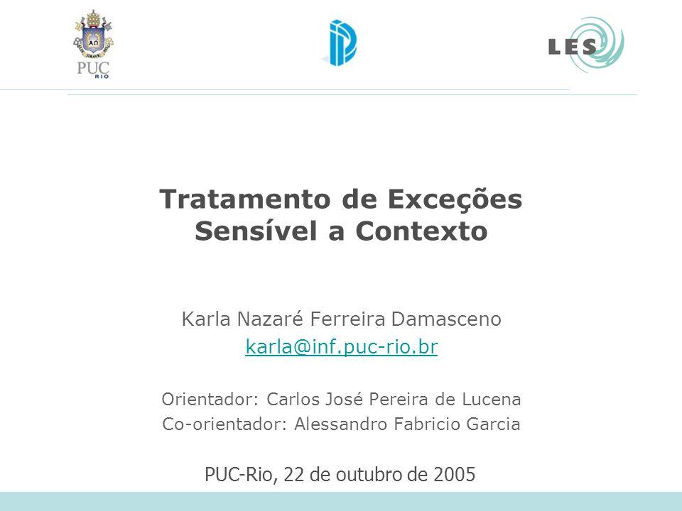 Tratamento de Exceções Sensível a Contexto Karla Nazaré Ferreira Damasceno karla@inf.puc-rio.br Orientador: Carlos José Pereira de Lucena Co-orientado