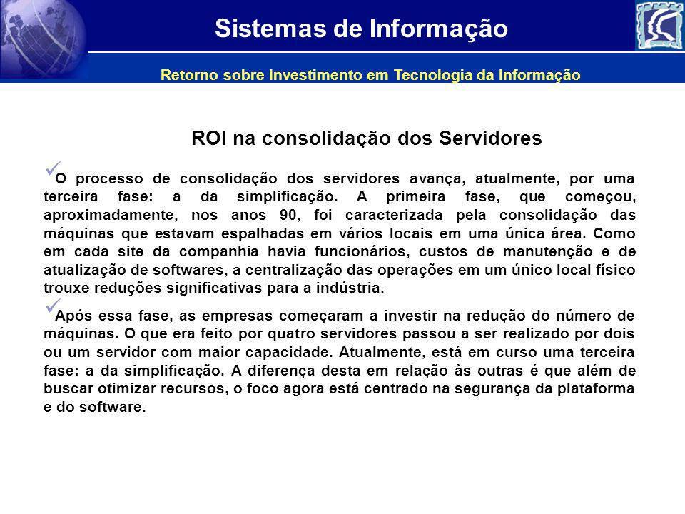 Sistemas de Informação Retorno sobre Investimento em Tecnologia da Informação O processo de consolidação dos servidores avança, atualmente, por uma te