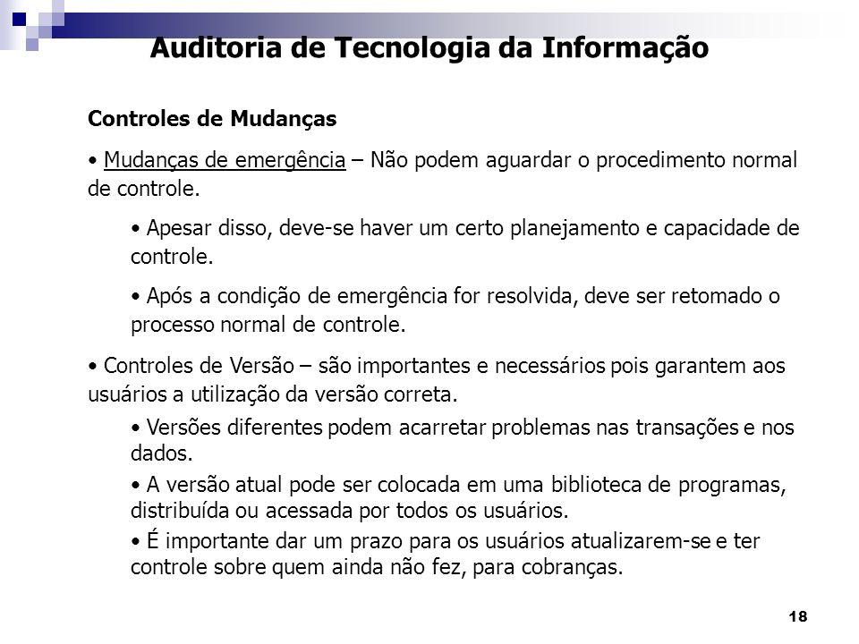 18 Auditoria de Tecnologia da Informação Controles de Mudanças Mudanças de emergência – Não podem aguardar o procedimento normal de controle. Apesar d