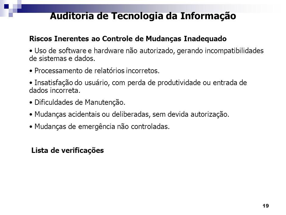 19 Auditoria de Tecnologia da Informação Riscos Inerentes ao Controle de Mudanças Inadequado Uso de software e hardware não autorizado, gerando incomp