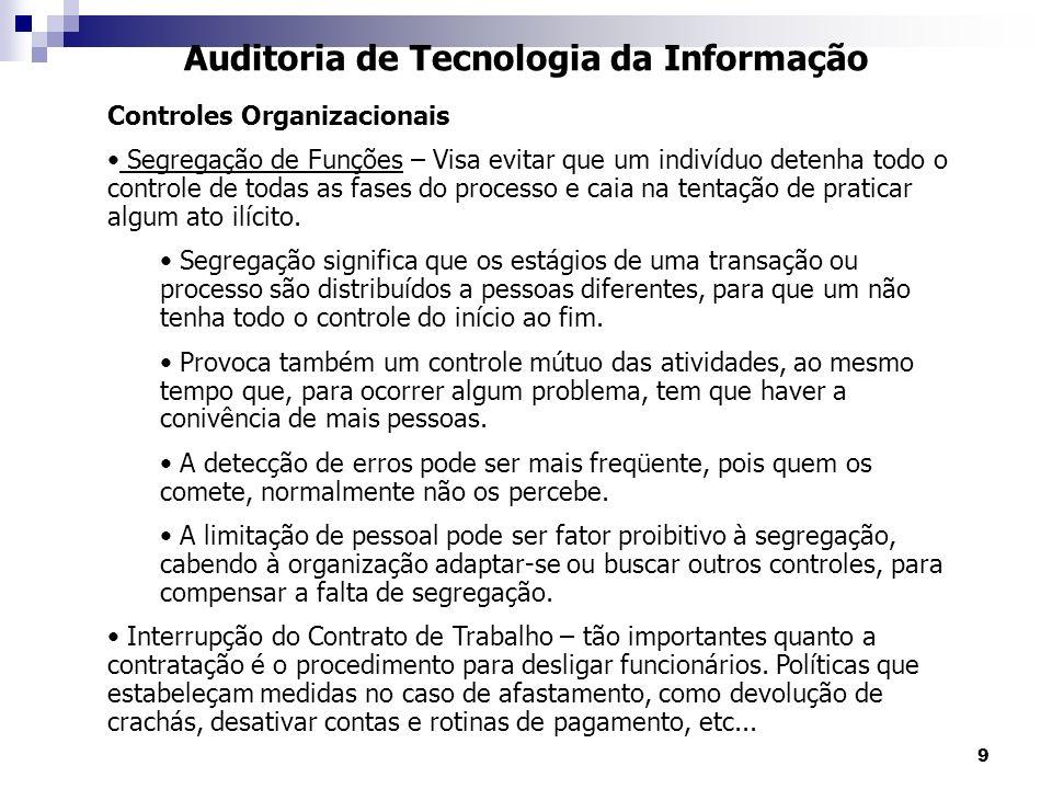 9 Auditoria de Tecnologia da Informação Controles Organizacionais Segregação de Funções – Visa evitar que um indivíduo detenha todo o controle de toda