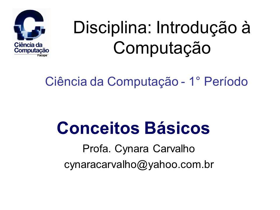 Disciplina: Introdução à Computação Profa. Cynara Carvalho cynaracarvalho@yahoo.com.br Ciência da Computação - 1° Período Conceitos Básicos
