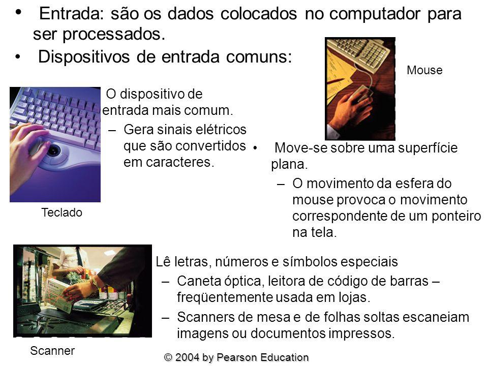 © 2004 by Pearson Education Entrada: são os dados colocados no computador para ser processados. Dispositivos de entrada comuns: O dispositivo de entra