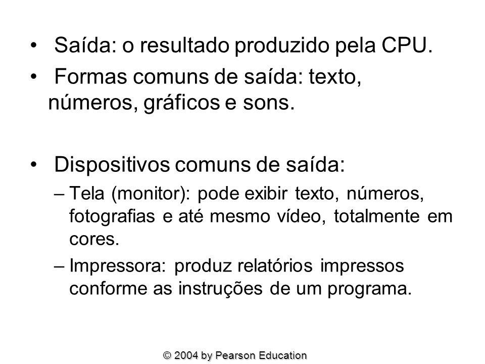 Saída: o resultado produzido pela CPU. Formas comuns de saída: texto, números, gráficos e sons. Dispositivos comuns de saída: –Tela (monitor): pode ex