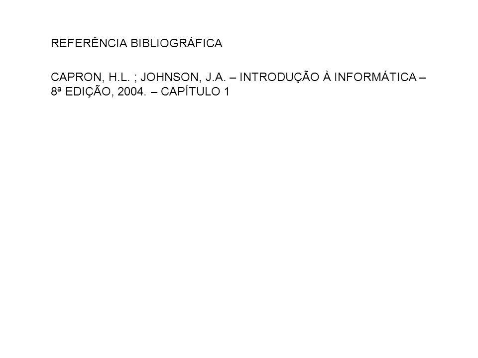 REFERÊNCIA BIBLIOGRÁFICA CAPRON, H.L. ; JOHNSON, J.A. – INTRODUÇÃO À INFORMÁTICA – 8ª EDIÇÃO, 2004. – CAPÍTULO 1