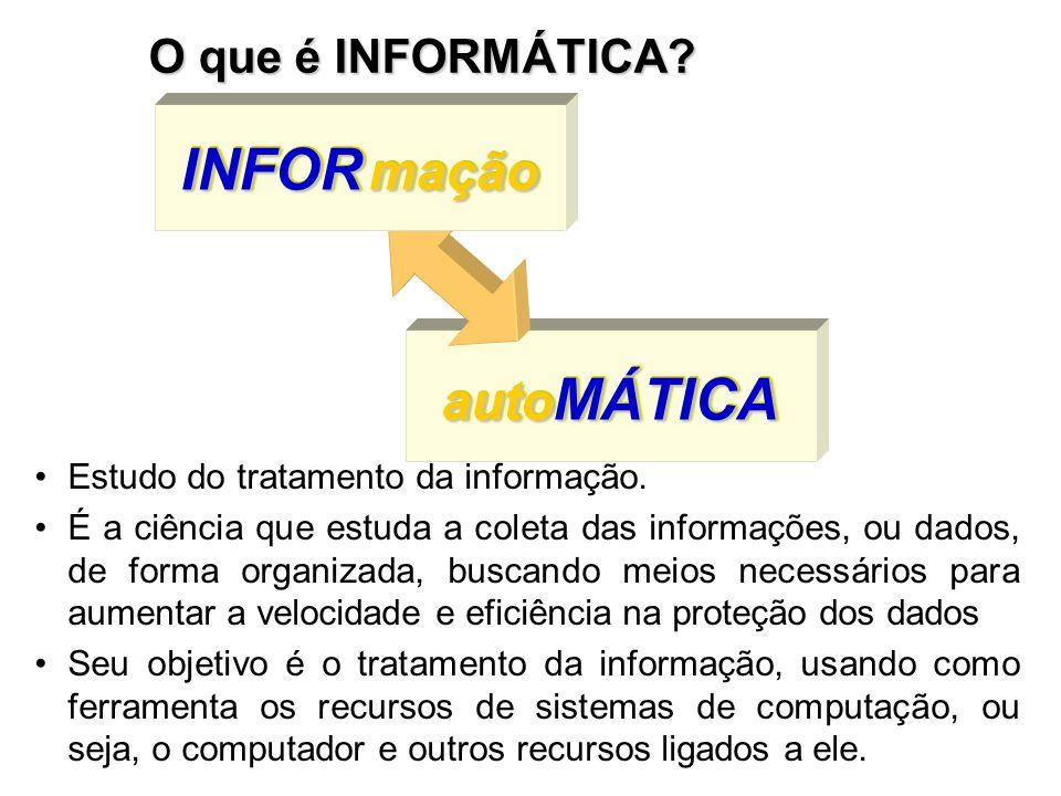 auto MÁTICA INFOR mação O que é INFORMÁTICA? Estudo do tratamento da informação. É a ciência que estuda a coleta das informações, ou dados, de forma o