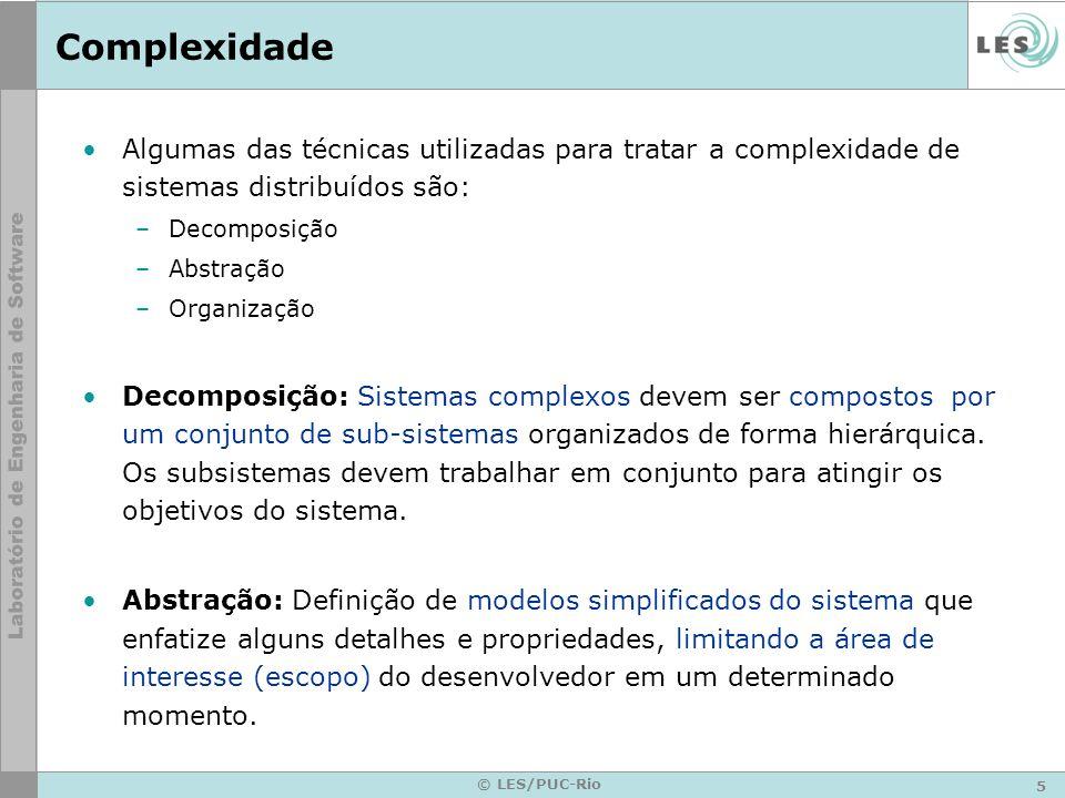 5 © LES/PUC-Rio Complexidade Algumas das técnicas utilizadas para tratar a complexidade de sistemas distribuídos são: –Decomposição –Abstração –Organi