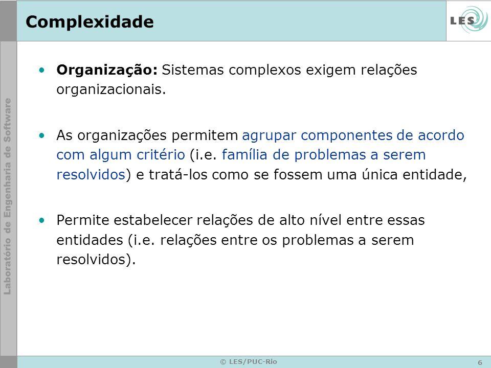 6 © LES/PUC-Rio Complexidade Organização: Sistemas complexos exigem relações organizacionais. As organizações permitem agrupar componentes de acordo c