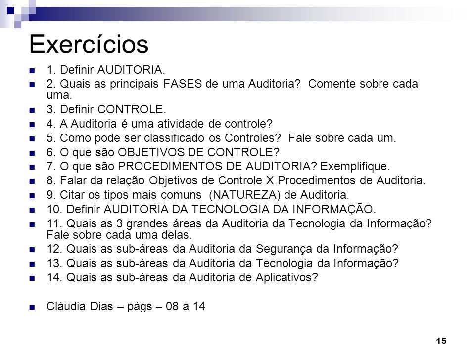 15 Exercícios 1. Definir AUDITORIA. 2. Quais as principais FASES de uma Auditoria? Comente sobre cada uma. 3. Definir CONTROLE. 4. A Auditoria é uma a
