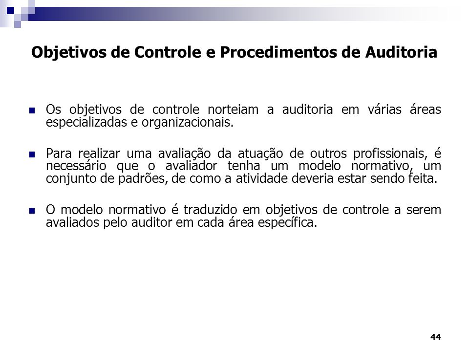 44 Os objetivos de controle norteiam a auditoria em várias áreas especializadas e organizacionais. Para realizar uma avaliação da atuação de outros pr