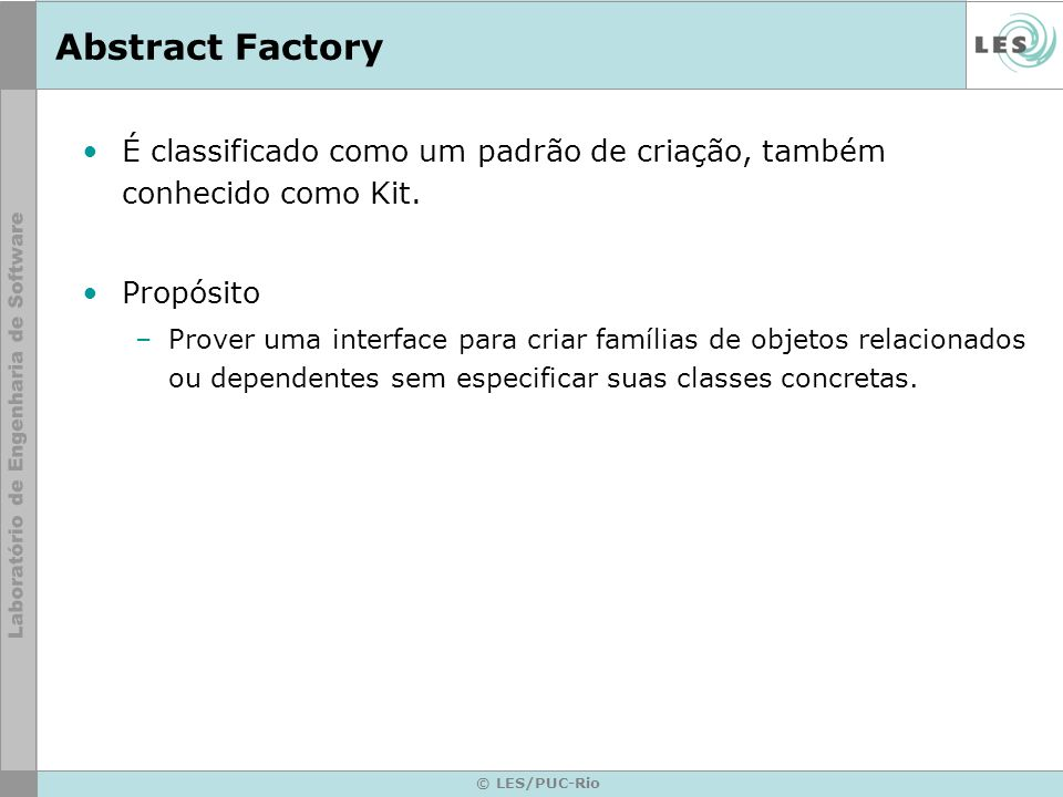 © LES/PUC-Rio Abstract Factory É classificado como um padrão de criação, também conhecido como Kit. Propósito –Prover uma interface para criar família