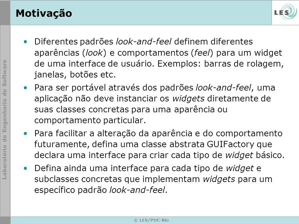 © LES/PUC-Rio Motivação A interface de GUIFactory possui uma operação que retorna um novo widget concreto para cada widget abstrato.