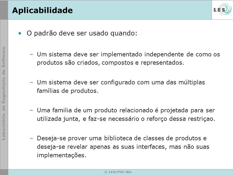© LES/PUC-Rio Aplicabilidade O padrão deve ser usado quando: –Um sistema deve ser implementado independente de como os produtos são criados, compostos
