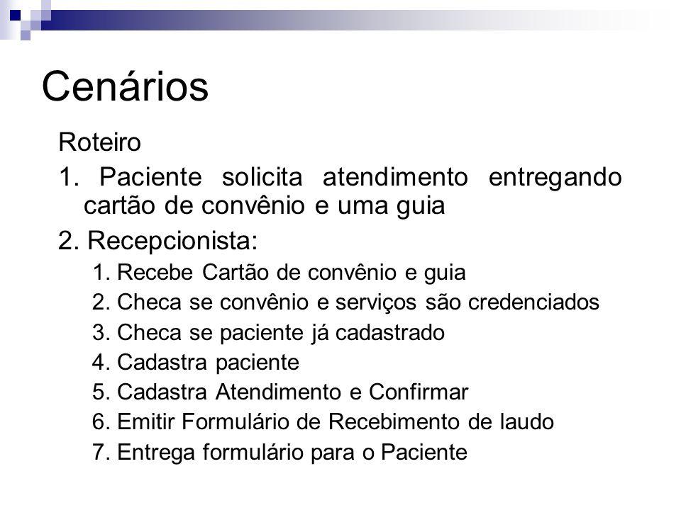Cenários Roteiro 1. Paciente solicita atendimento entregando cartão de convênio e uma guia 2. Recepcionista: 1. Recebe Cartão de convênio e guia 2. Ch