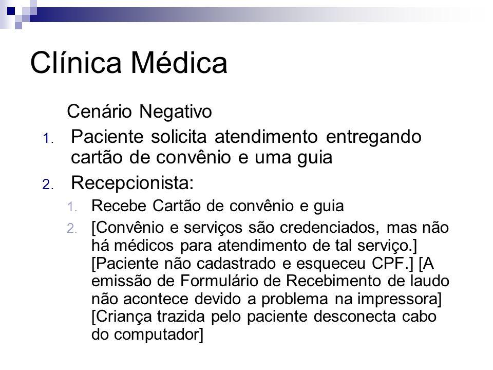 Clínica Médica Cenário Negativo 1. Paciente solicita atendimento entregando cartão de convênio e uma guia 2. Recepcionista: 1. Recebe Cartão de convên