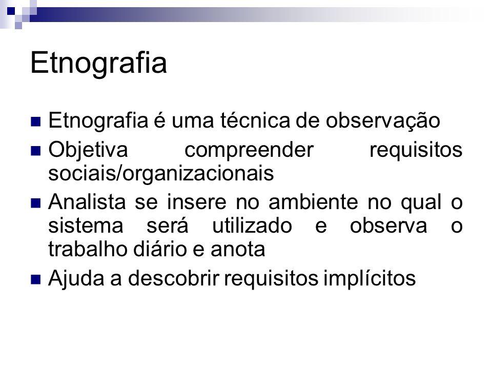 Etnografia Etnografia é uma técnica de observação Objetiva compreender requisitos sociais/organizacionais Analista se insere no ambiente no qual o sis